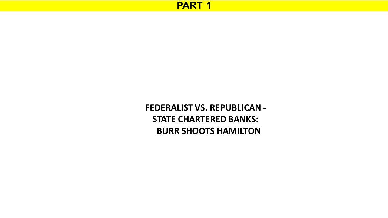 PART 1 FEDERALIST VS. REPUBLICAN - STATE CHARTERED BANKS: BURR SHOOTS HAMILTON