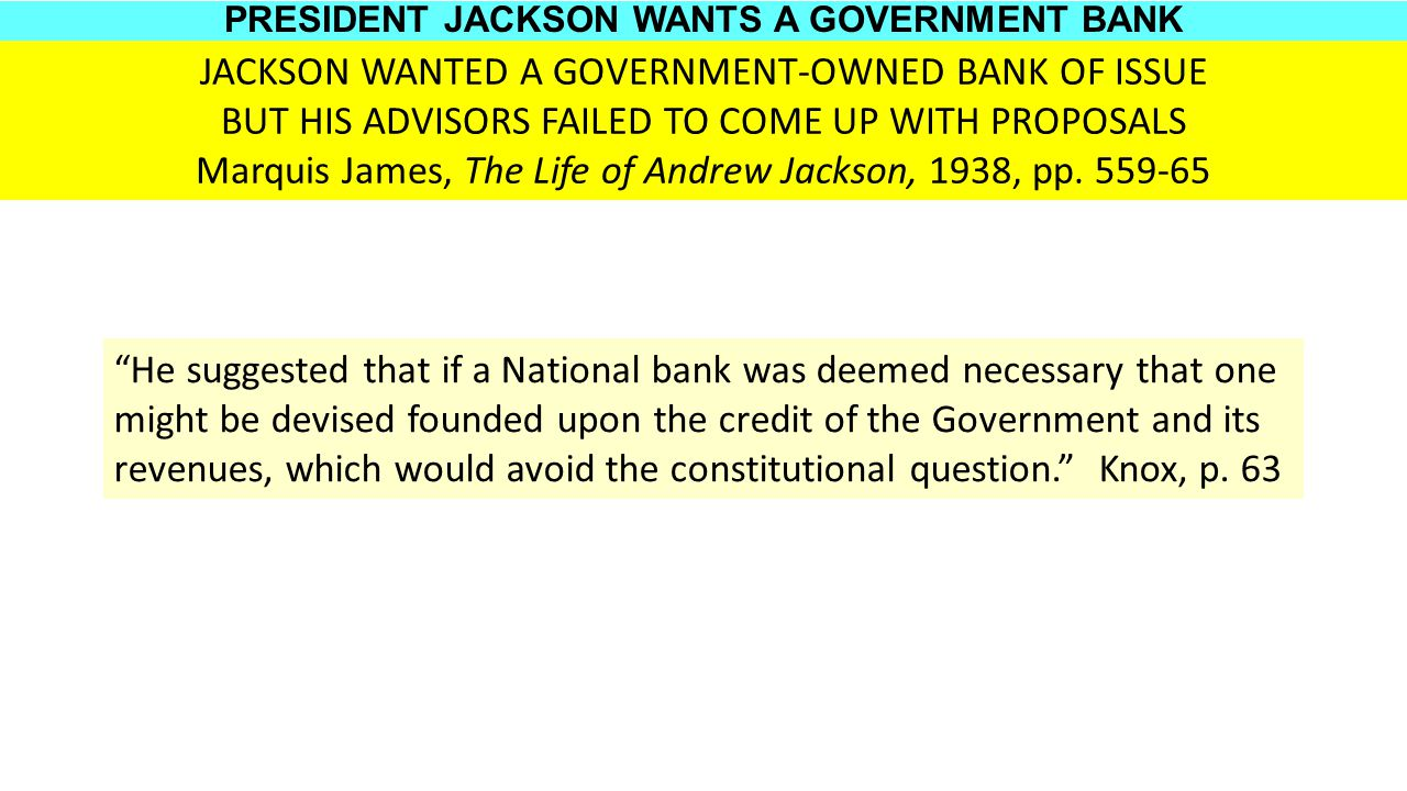 JACKSON WANTED A GOVERNMENT-OWNED BANK OF ISSUE BUT HIS ADVISORS FAILED TO COME UP WITH PROPOSALS Marquis James, The Life of Andrew Jackson, 1938, pp.