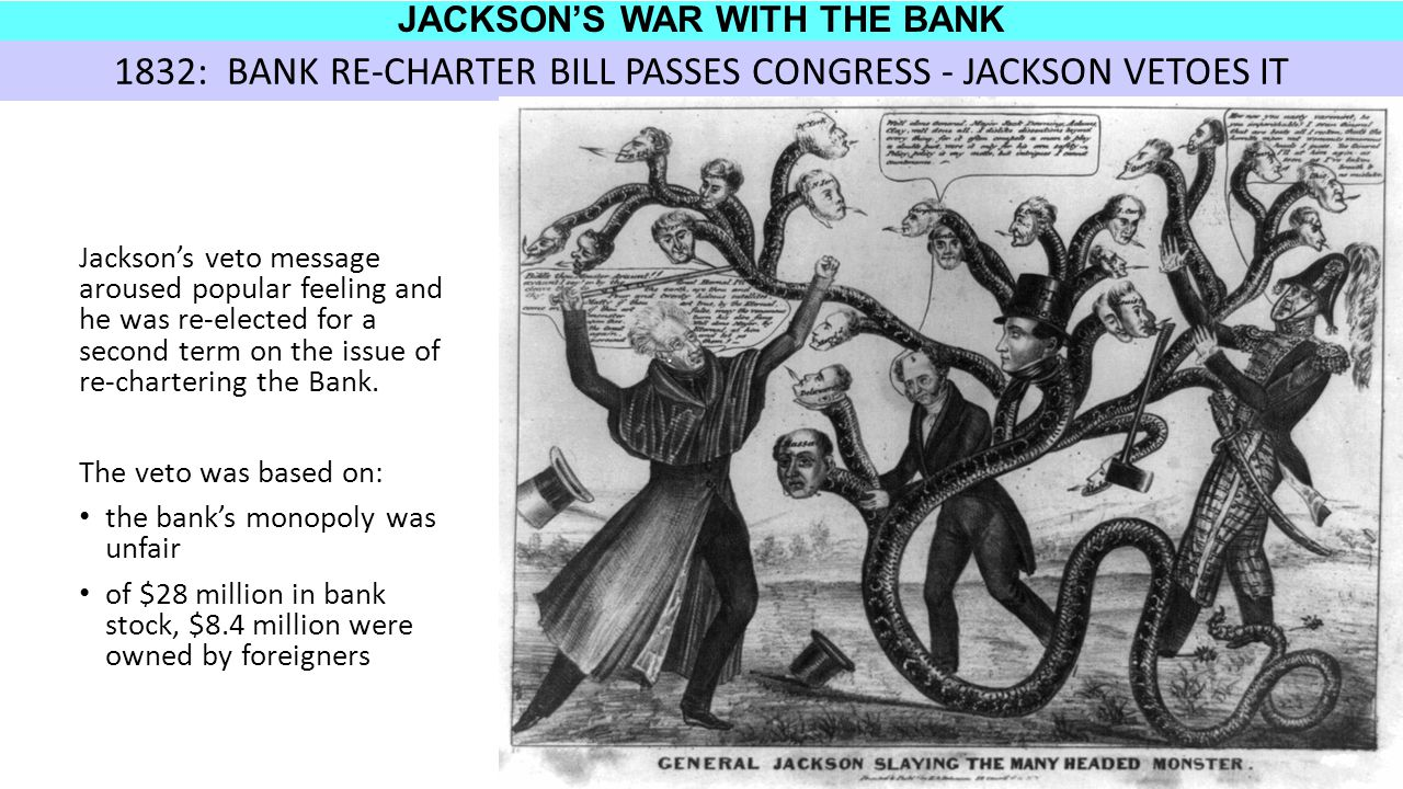 JACKSON'S WAR WITH THE BANK Jackson's veto message aroused popular feeling and he was re-elected for a second term on the issue of re-chartering the Bank.