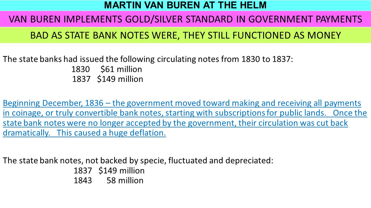 MARTIN VAN BUREN AT THE HELM The state banks had issued the following circulating notes from 1830 to 1837: 1830 $61 million 1837 $149 million Beginning December, 1836 – the government moved toward making and receiving all payments in coinage, or truly convertible bank notes, starting with subscriptions for public lands.