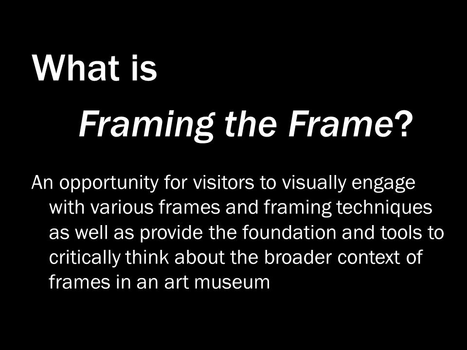 What is Framing the Frame? An opportunity for visitors to visually engage with various frames and framing techniques as well as provide the foundation