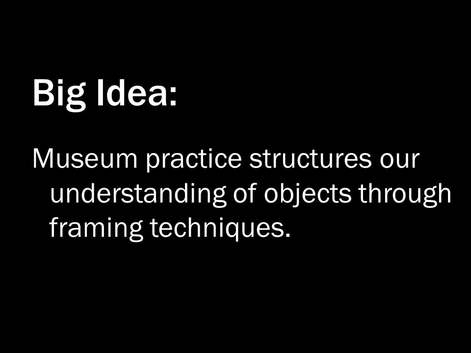 Big Idea: Museum practice structures our understanding of objects through framing techniques.