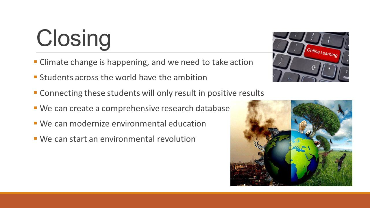 Closing  Climate change is happening, and we need to take action  Students across the world have the ambition  Connecting these students will only result in positive results  We can create a comprehensive research database  We can modernize environmental education  We can start an environmental revolution