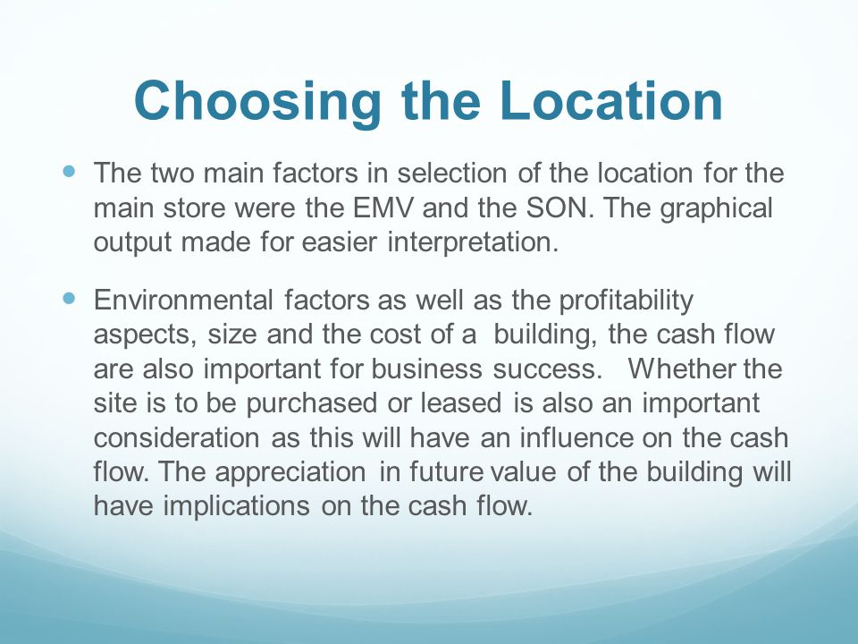 Choosing the Location The two main factors in selection of the location for the main store were the EMV and the SON. The graphical output made for eas