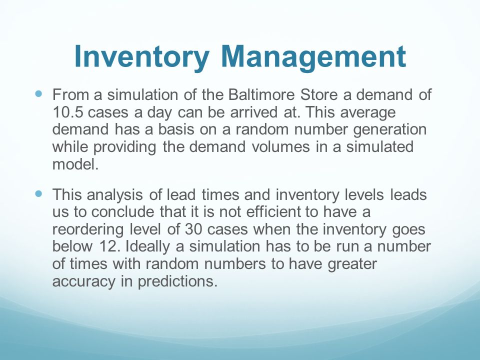 Inventory Management From a simulation of the Baltimore Store a demand of 10.5 cases a day can be arrived at. This average demand has a basis on a ran