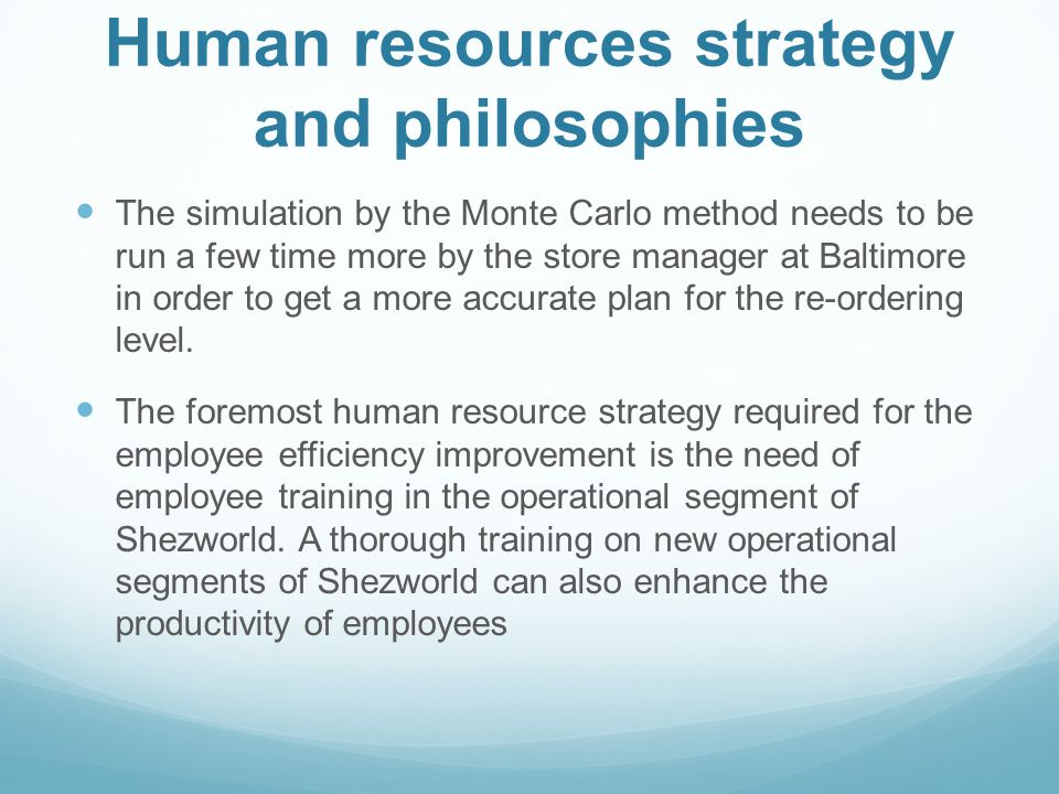 Human resources strategy and philosophies The simulation by the Monte Carlo method needs to be run a few time more by the store manager at Baltimore i