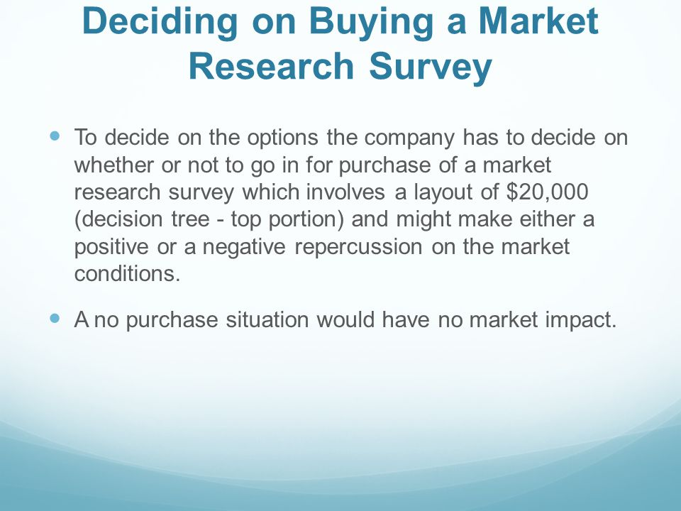 Deciding on Buying a Market Research Survey To decide on the options the company has to decide on whether or not to go in for purchase of a market res