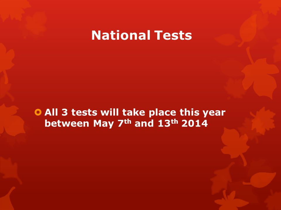 National Tests  All 3 tests will take place this year between May 7 th and 13 th 2014
