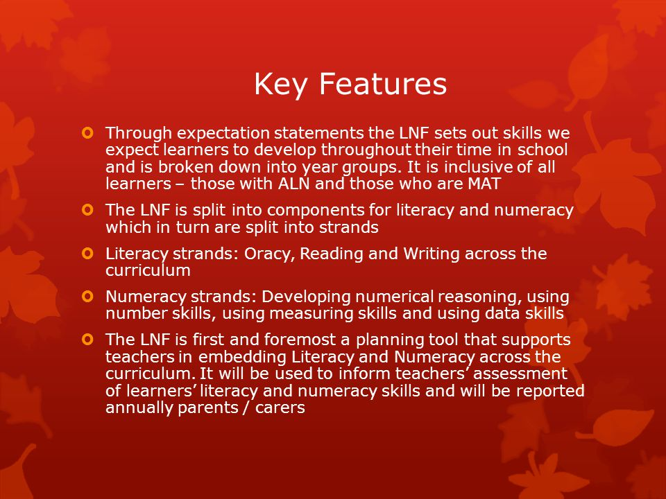 Key Features  Through expectation statements the LNF sets out skills we expect learners to develop throughout their time in school and is broken down into year groups.