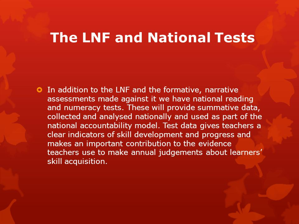 The LNF and National Tests  In addition to the LNF and the formative, narrative assessments made against it we have national reading and numeracy tests.