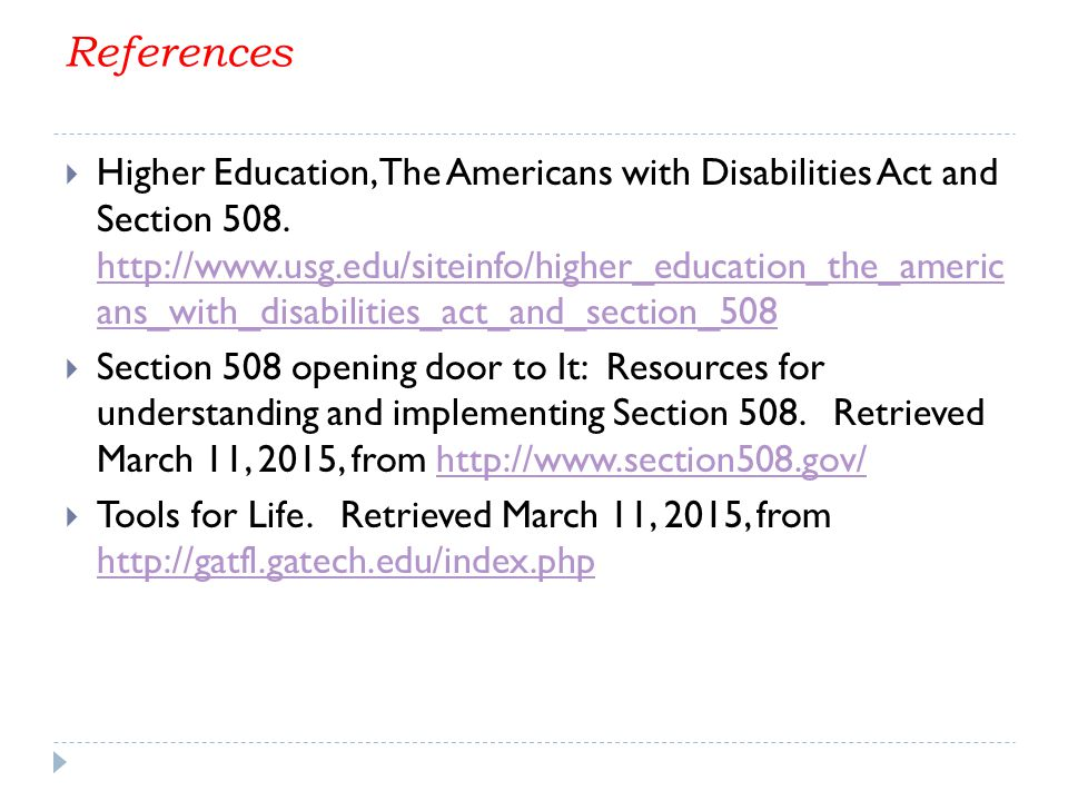 References  Higher Education, The Americans with Disabilities Act and Section 508. http://www.usg.edu/siteinfo/higher_education_the_americ ans_with_d