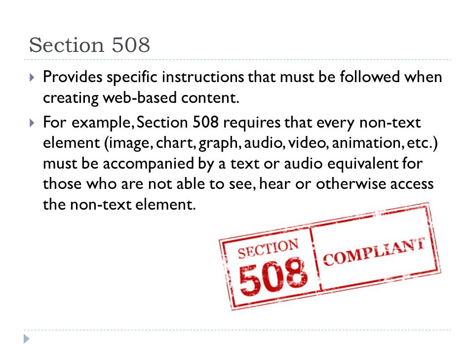 Section 508  Provides specific instructions that must be followed when creating web-based content.  For example, Section 508 requires that every non