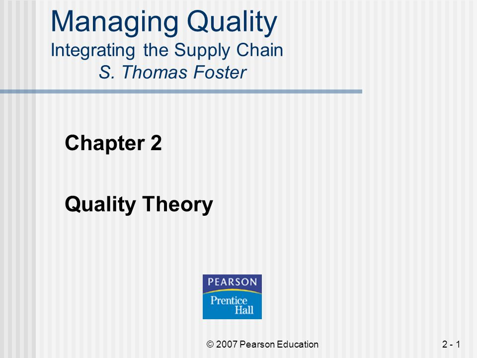 © 2007 Pearson Education2 - 22 Quality Theory Leading Contributors to Theory – Philip Crosby  Crosby wrote Quality Is Free – in this book he stressed that quality, as a managed process, can be a source of profit.
