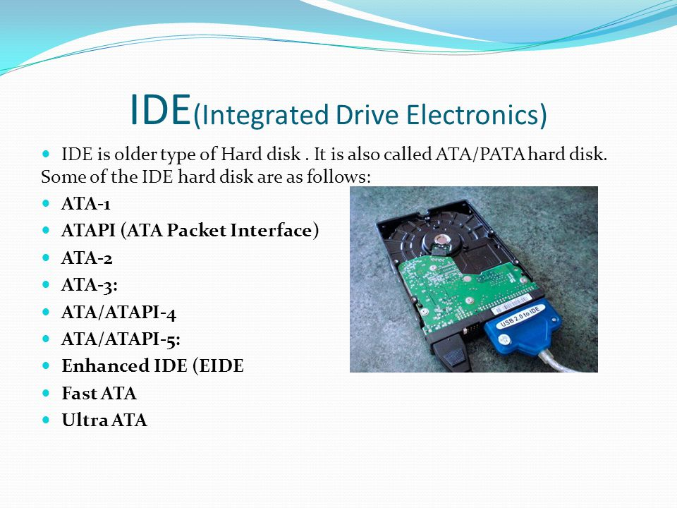 IDE (Integrated Drive Electronics) IDE is older type of Hard disk.