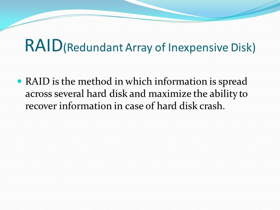 RAID (Redundant Array of Inexpensive Disk) RAID is the method in which information is spread across several hard disk and maximize the ability to recover information in case of hard disk crash.