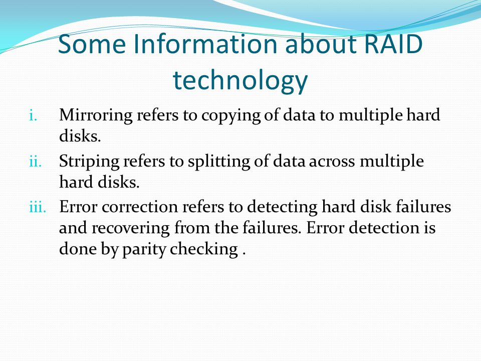 Some Information about RAID technology i. Mirroring refers to copying of data to multiple hard disks. ii. Striping refers to splitting of data across