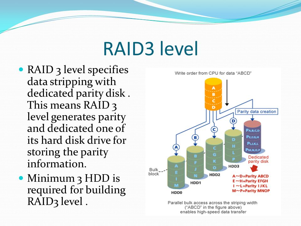 RAID3 level RAID 3 level specifies data stripping with dedicated parity disk. This means RAID 3 level generates parity and dedicated one of its hard d