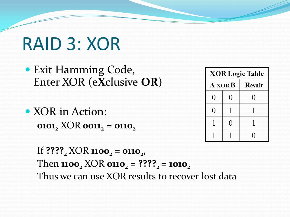 RAID 3: XOR Exit Hamming Code, Enter XOR (eXclusive OR) XOR in Action: 0101 2 XOR 0011 2 = 0110 2 If .