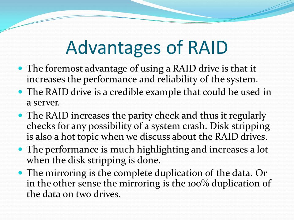 Advantages of RAID The foremost advantage of using a RAID drive is that it increases the performance and reliability of the system.