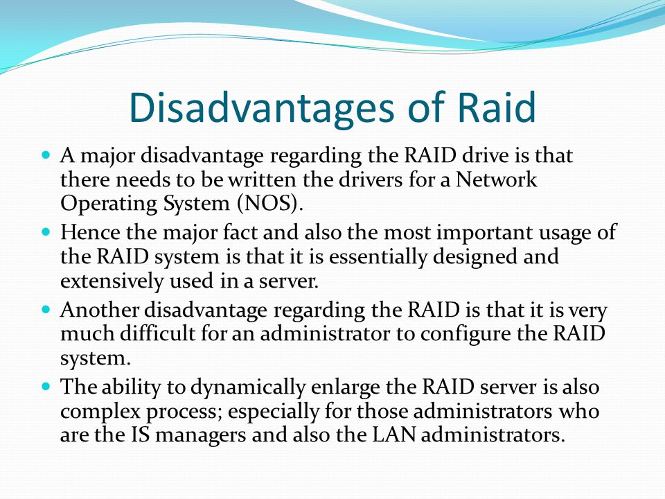 Disadvantages of Raid A major disadvantage regarding the RAID drive is that there needs to be written the drivers for a Network Operating System (NOS).