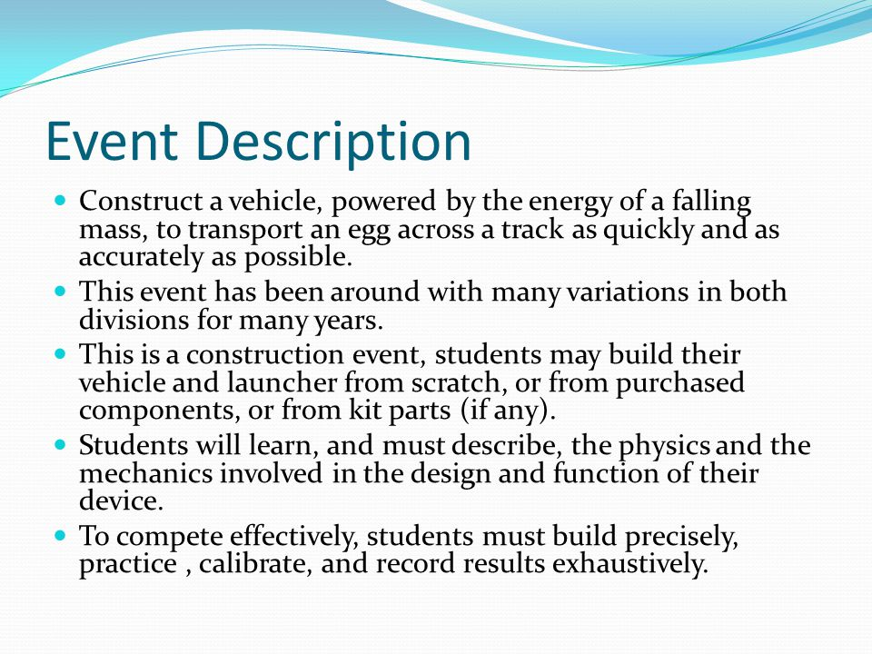 Event Description Construct a vehicle, powered by the energy of a falling mass, to transport an egg across a track as quickly and as accurately as pos