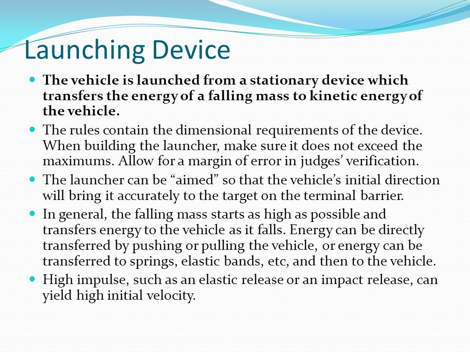 Launching Device The vehicle is launched from a stationary device which transfers the energy of a falling mass to kinetic energy of the vehicle. The r