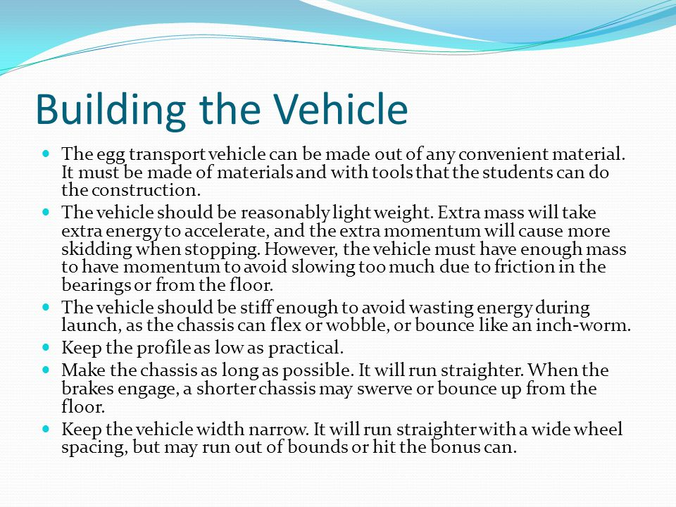 Building the Vehicle The egg transport vehicle can be made out of any convenient material. It must be made of materials and with tools that the studen
