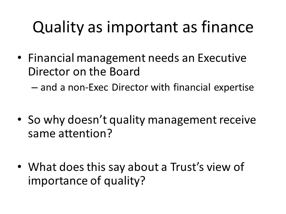 Need a Chief Quality Officer Quality remains 'everybody's business' – Just as responsibility for good financial management is 'everybody's business' despite a Director of Finance Doesn't absolve other Board members from sharing responsibility and CEO/Chair ultimately responsible CQO work closely with other Board members – Particularly medical and nursing directors Overcomes potential conflicts of interest between quality and medical/nursing priorities Common in the USA