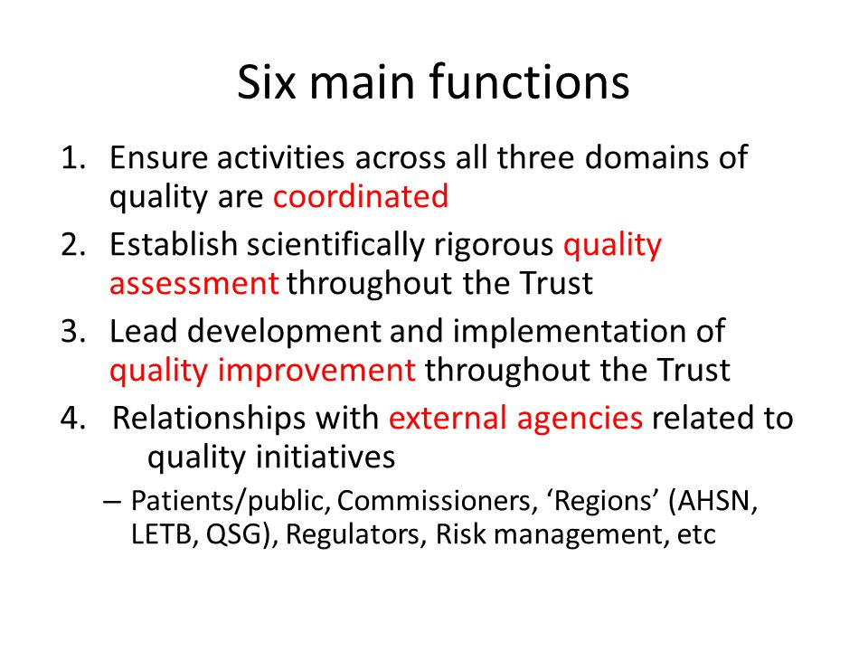 Six main functions 1.Ensure activities across all three domains of quality are coordinated 2.Establish scientifically rigorous quality assessment throughout the Trust 3.Lead development and implementation of quality improvement throughout the Trust 4.