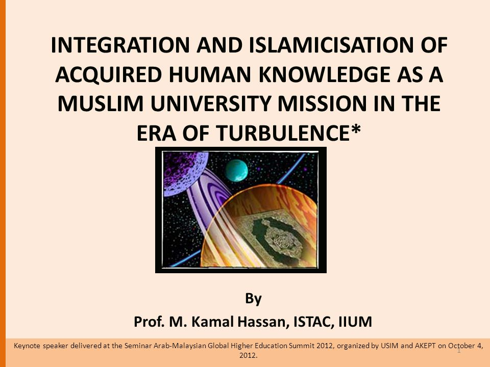 INTEGRATION AND ISLAMICISATION OF ACQUIRED HUMAN KNOWLEDGE AS A MUSLIM UNIVERSITY MISSION IN THE ERA OF TURBULENCE* By Prof.