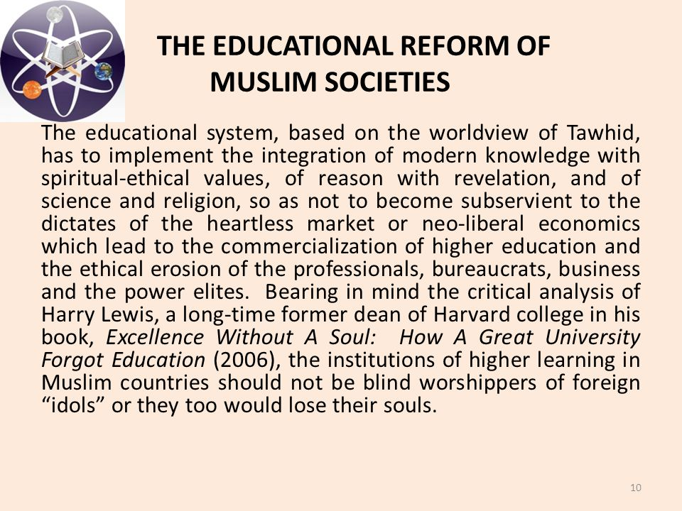 THE EDUCATIONAL REFORM OF MUSLIM SOCIETIES The educational system, based on the worldview of Tawhid, has to implement the integration of modern knowle
