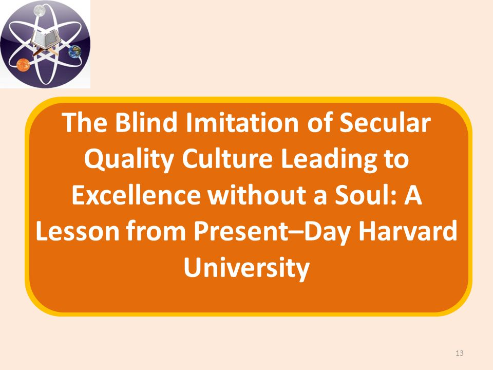The Blind Imitation of Secular Quality Culture Leading to Excellence without a Soul: A Lesson from Present–Day Harvard University 13