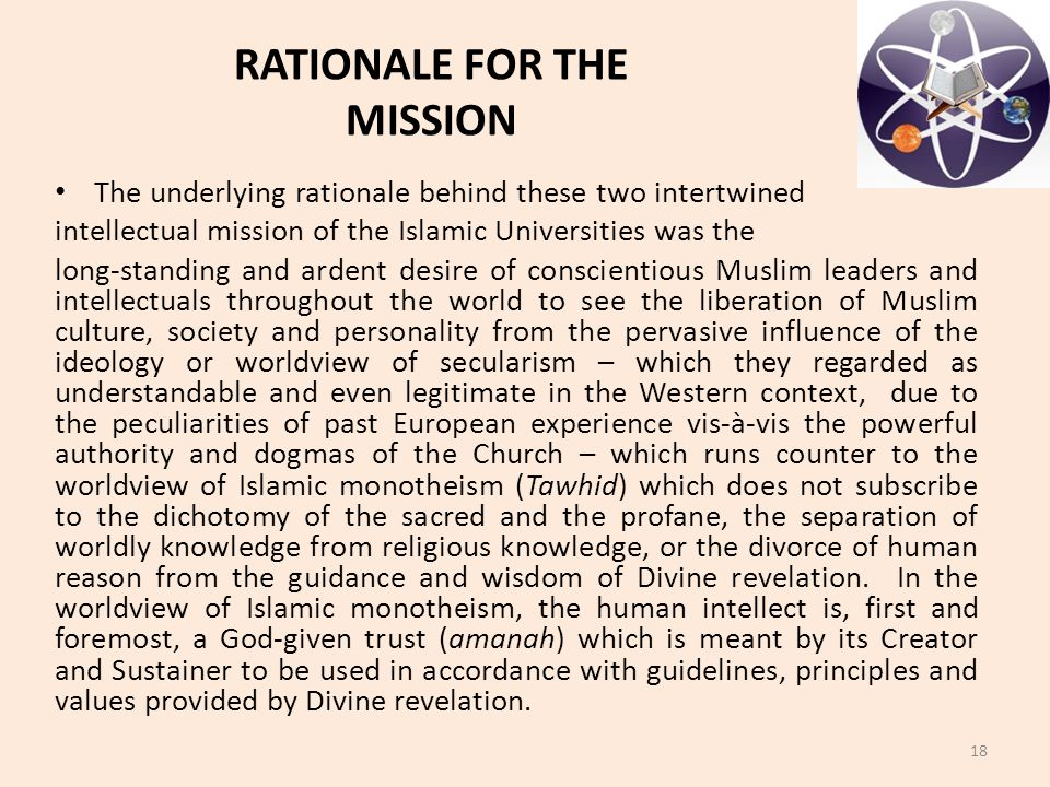 The underlying rationale behind these two intertwined intellectual mission of the Islamic Universities was the long-standing and ardent desire of conscientious Muslim leaders and intellectuals throughout the world to see the liberation of Muslim culture, society and personality from the pervasive influence of the ideology or worldview of secularism – which they regarded as understandable and even legitimate in the Western context, due to the peculiarities of past European experience vis-à-vis the powerful authority and dogmas of the Church – which runs counter to the worldview of Islamic monotheism (Tawhid) which does not subscribe to the dichotomy of the sacred and the profane, the separation of worldly knowledge from religious knowledge, or the divorce of human reason from the guidance and wisdom of Divine revelation.
