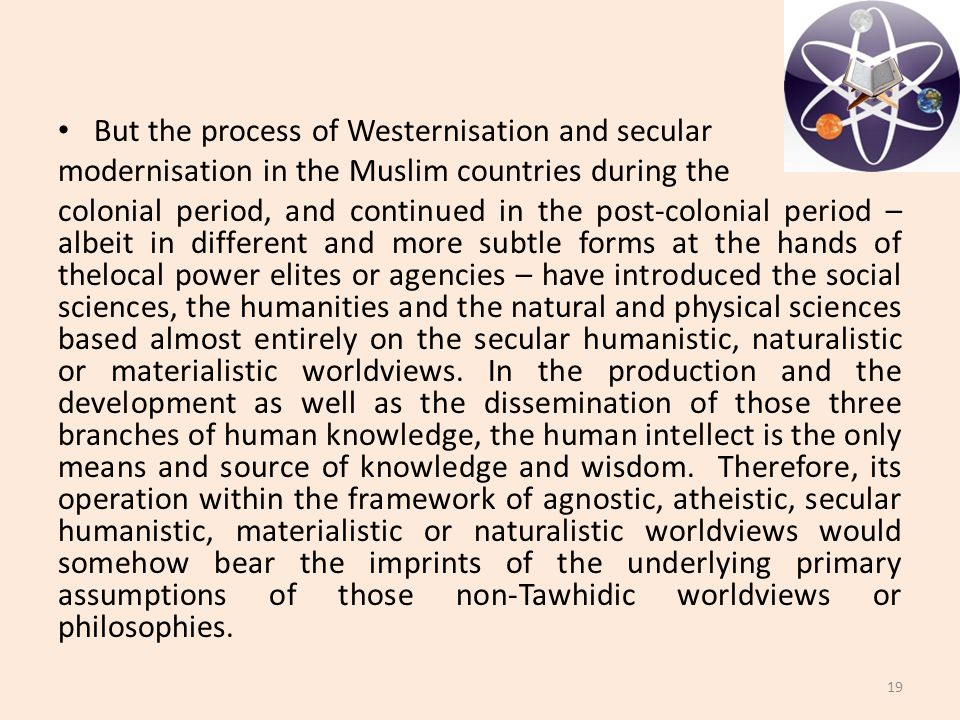 But the process of Westernisation and secular modernisation in the Muslim countries during the colonial period, and continued in the post-colonial period – albeit in different and more subtle forms at the hands of thelocal power elites or agencies – have introduced the social sciences, the humanities and the natural and physical sciences based almost entirely on the secular humanistic, naturalistic or materialistic worldviews.