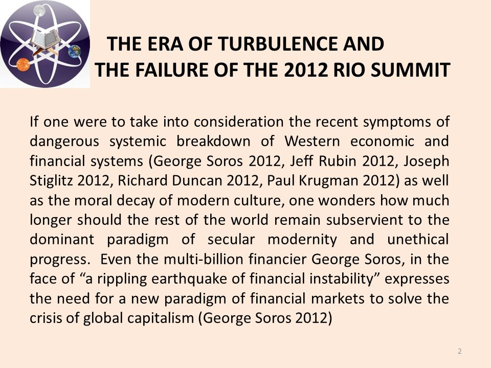 THE ERA OF TURBULENCE AND THE FAILURE OF THE 2012 RIO SUMMIT 2 If one were to take into consideration the recent symptoms of dangerous systemic breakdown of Western economic and financial systems (George Soros 2012, Jeff Rubin 2012, Joseph Stiglitz 2012, Richard Duncan 2012, Paul Krugman 2012) as well as the moral decay of modern culture, one wonders how much longer should the rest of the world remain subservient to the dominant paradigm of secular modernity and unethical progress.