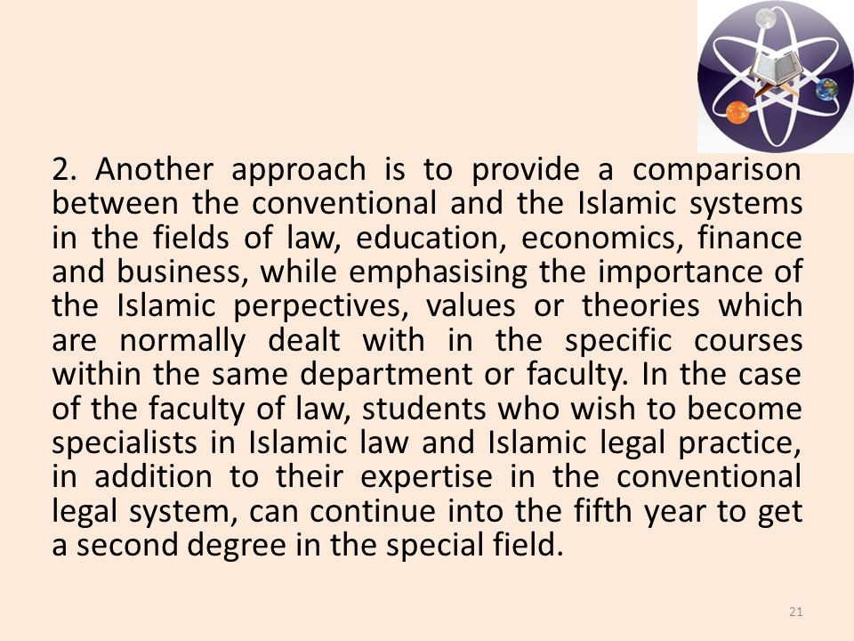 2. Another approach is to provide a comparison between the conventional and the Islamic systems in the fields of law, education, economics, finance an