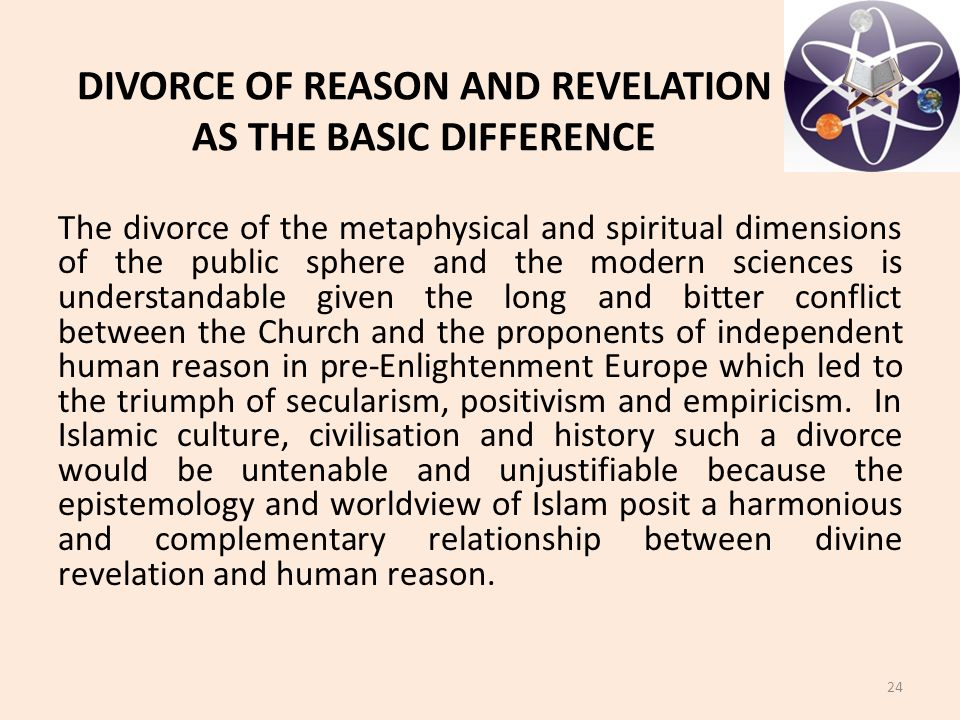 DIVORCE OF REASON AND REVELATION AS THE BASIC DIFFERENCE The divorce of the metaphysical and spiritual dimensions of the public sphere and the modern sciences is understandable given the long and bitter conflict between the Church and the proponents of independent human reason in pre-Enlightenment Europe which led to the triumph of secularism, positivism and empiricism.