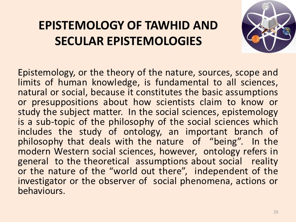 EPISTEMOLOGY OF TAWHID AND SECULAR EPISTEMOLOGIES Epistemology, or the theory of the nature, sources, scope and limits of human knowledge, is fundamen