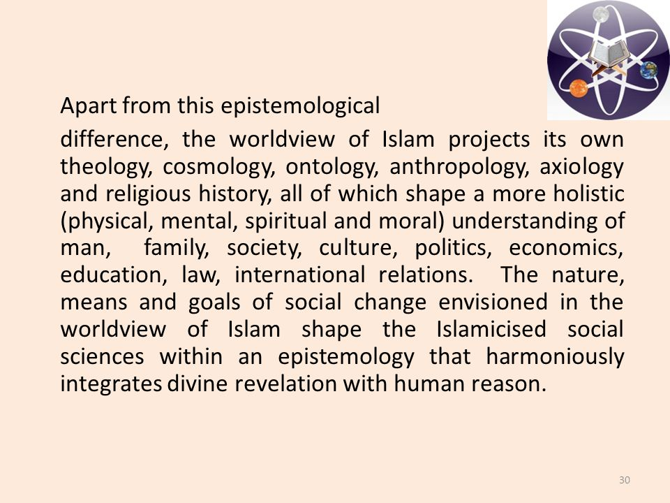 Apart from this epistemological difference, the worldview of Islam projects its own theology, cosmology, ontology, anthropology, axiology and religious history, all of which shape a more holistic (physical, mental, spiritual and moral) understanding of man, family, society, culture, politics, economics, education, law, international relations.
