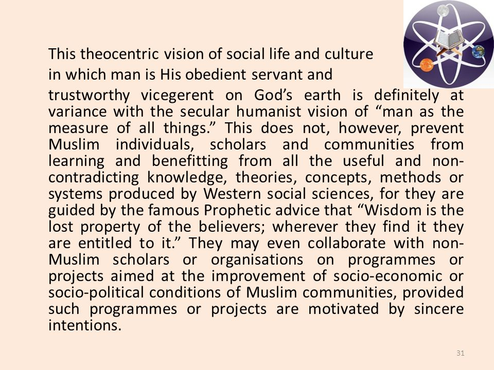 This theocentric vision of social life and culture in which man is His obedient servant and trustworthy vicegerent on God's earth is definitely at variance with the secular humanist vision of man as the measure of all things. This does not, however, prevent Muslim individuals, scholars and communities from learning and benefitting from all the useful and non- contradicting knowledge, theories, concepts, methods or systems produced by Western social sciences, for they are guided by the famous Prophetic advice that Wisdom is the lost property of the believers; wherever they find it they are entitled to it. They may even collaborate with non- Muslim scholars or organisations on programmes or projects aimed at the improvement of socio-economic or socio-political conditions of Muslim communities, provided such programmes or projects are motivated by sincere intentions.