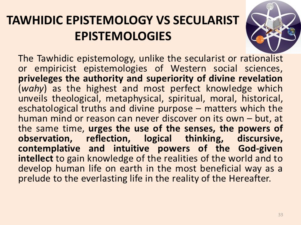 TAWHIDIC EPISTEMOLOGY VS SECULARIST EPISTEMOLOGIES The Tawhidic epistemology, unlike the secularist or rationalist or empiricist epistemologies of Western social sciences, priveleges the authority and superiority of divine revelation (wahy) as the highest and most perfect knowledge which unveils theological, metaphysical, spiritual, moral, historical, eschatological truths and divine purpose – matters which the human mind or reason can never discover on its own – but, at the same time, urges the use of the senses, the powers of observation, reflection, logical thinking, discursive, contemplative and intuitive powers of the God-given intellect to gain knowledge of the realities of the world and to develop human life on earth in the most beneficial way as a prelude to the everlasting life in the reality of the Hereafter.
