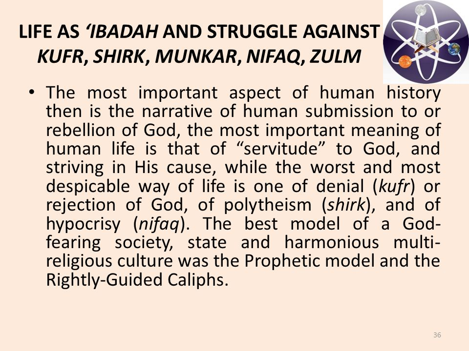 LIFE AS 'IBADAH AND STRUGGLE AGAINST KUFR, SHIRK, MUNKAR, NIFAQ, ZULM The most important aspect of human history then is the narrative of human submis