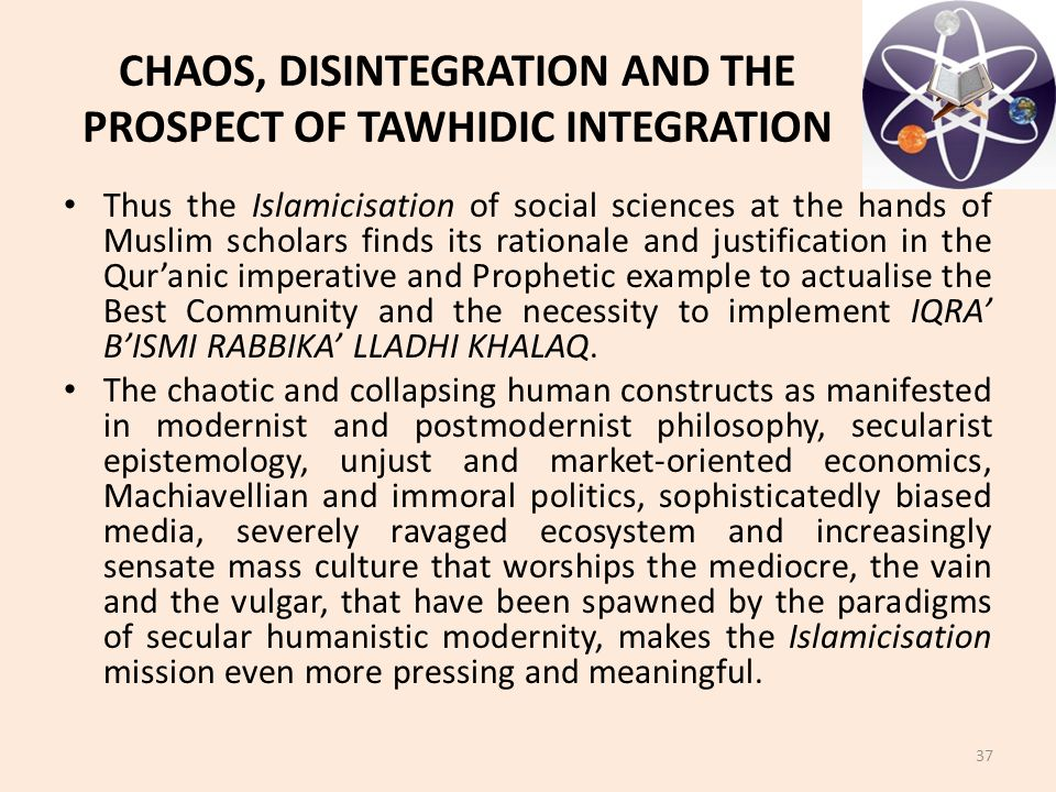 CHAOS, DISINTEGRATION AND THE PROSPECT OF TAWHIDIC INTEGRATION Thus the Islamicisation of social sciences at the hands of Muslim scholars finds its rationale and justification in the Qur'anic imperative and Prophetic example to actualise the Best Community and the necessity to implement IQRA' B'ISMI RABBIKA' LLADHI KHALAQ.