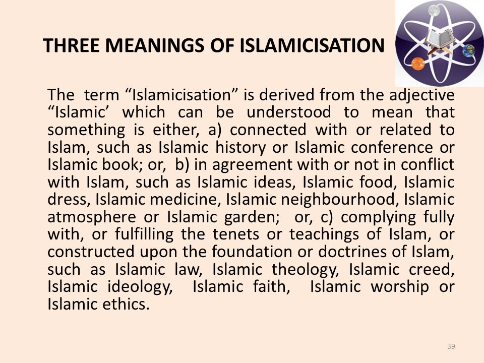 "THREE MEANINGS OF ISLAMICISATION The term ""Islamicisation"" is derived from the adjective ""Islamic' which can be understood to mean that something is e"