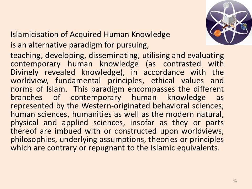 Islamicisation of Acquired Human Knowledge is an alternative paradigm for pursuing, teaching, developing, disseminating, utilising and evaluating contemporary human knowledge (as contrasted with Divinely revealed knowledge), in accordance with the worldview, fundamental principles, ethical values and norms of Islam.