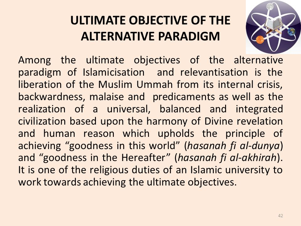 ULTIMATE OBJECTIVE OF THE ALTERNATIVE PARADIGM Among the ultimate objectives of the alternative paradigm of Islamicisation and relevantisation is the liberation of the Muslim Ummah from its internal crisis, backwardness, malaise and predicaments as well as the realization of a universal, balanced and integrated civilization based upon the harmony of Divine revelation and human reason which upholds the principle of achieving goodness in this world (hasanah fi al-dunya) and goodness in the Hereafter (hasanah fi al-akhirah).