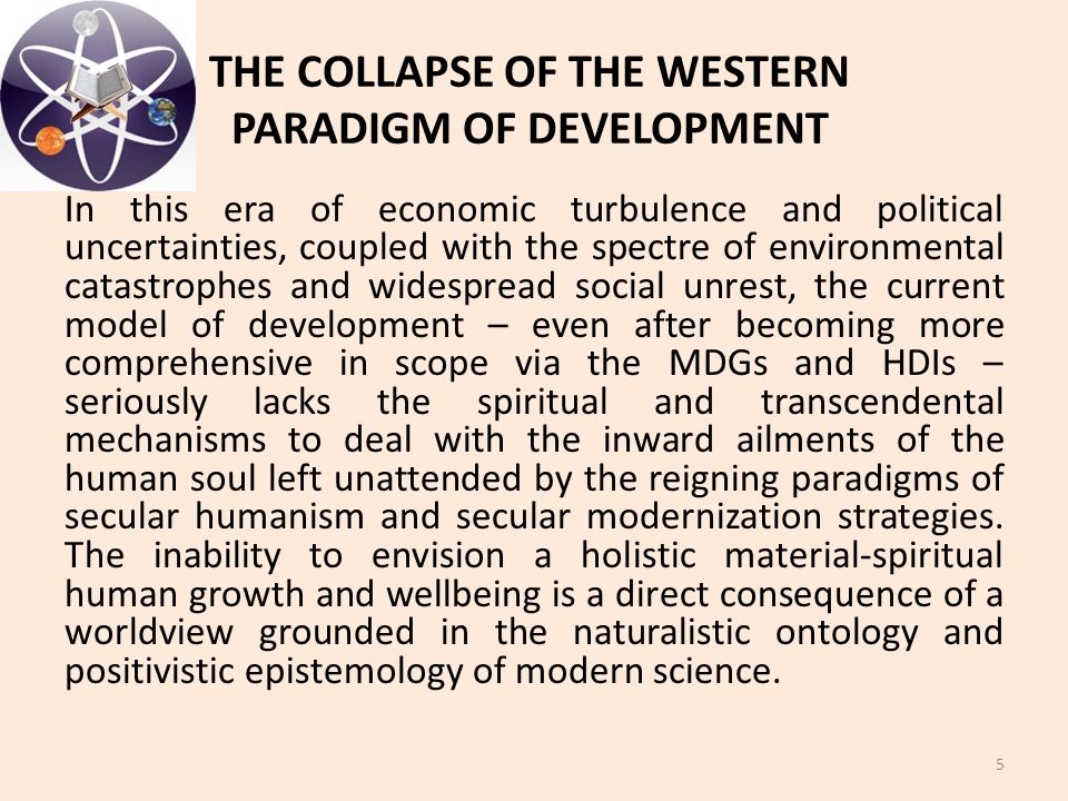 THE COLLAPSE OF THE WESTERN PARADIGM OF DEVELOPMENT In this era of economic turbulence and political uncertainties, coupled with the spectre of enviro