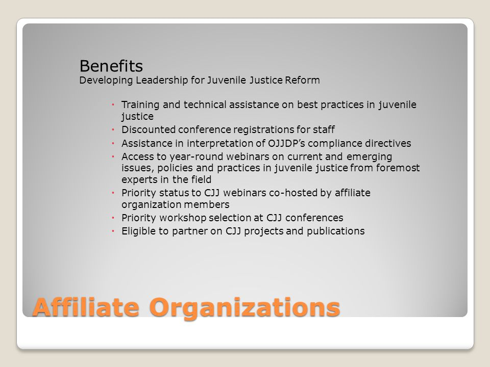 Affiliate Organizations Benefits Developing Leadership for Juvenile Justice Reform  Training and technical assistance on best practices in juvenile justice  Discounted conference registrations for staff  Assistance in interpretation of OJJDP's compliance directives  Access to year-round webinars on current and emerging issues, policies and practices in juvenile justice from foremost experts in the field  Priority status to CJJ webinars co-hosted by affiliate organization members  Priority workshop selection at CJJ conferences  Eligible to partner on CJJ projects and publications