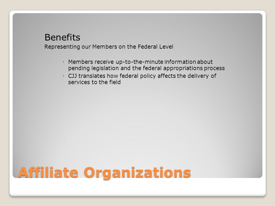 Affiliate Organizations Benefits Representing our Members on the Federal Level  Members receive up-to-the-minute information about pending legislation and the federal appropriations process  CJJ translates how federal policy affects the delivery of services to the field