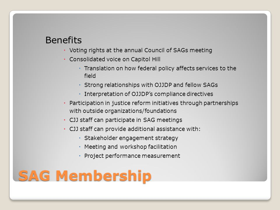 SAG Membership Benefits  Voting rights at the annual Council of SAGs meeting  Consolidated voice on Capitol Hill  Translation on how federal policy affects services to the field  Strong relationships with OJJDP and fellow SAGs  Interpretation of OJJDP's compliance directives  Participation in justice reform initiatives through partnerships with outside organizations/foundations  CJJ staff can participate in SAG meetings  CJJ staff can provide additional assistance with:  Stakeholder engagement strategy  Meeting and workshop facilitation  Project performance measurement